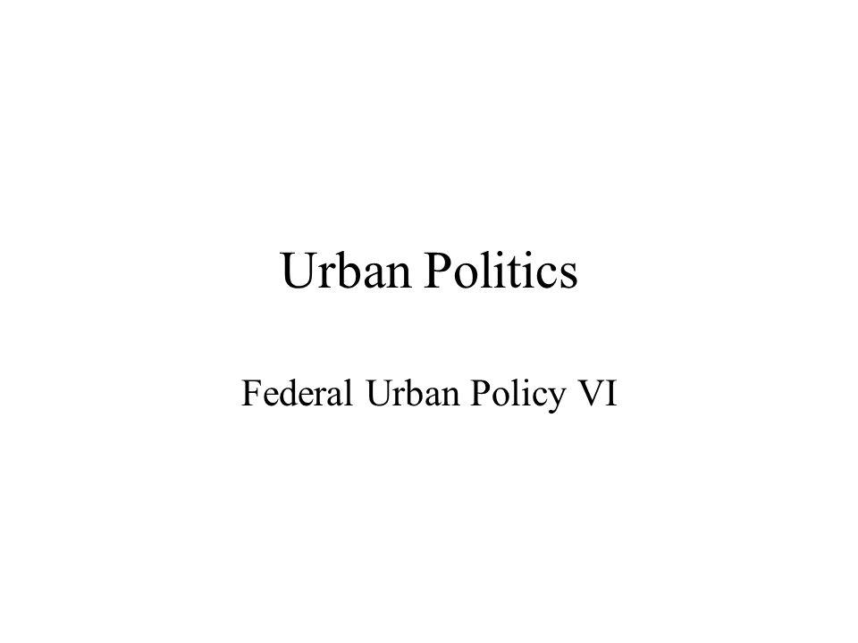 Urban Politics Federal Urban Policy VI