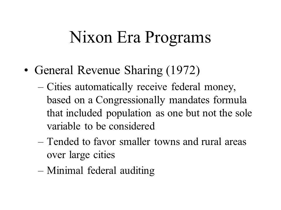 Nixon Era Programs General Revenue Sharing (1972) –Cities automatically receive federal money, based on a Congressionally mandates formula that includ