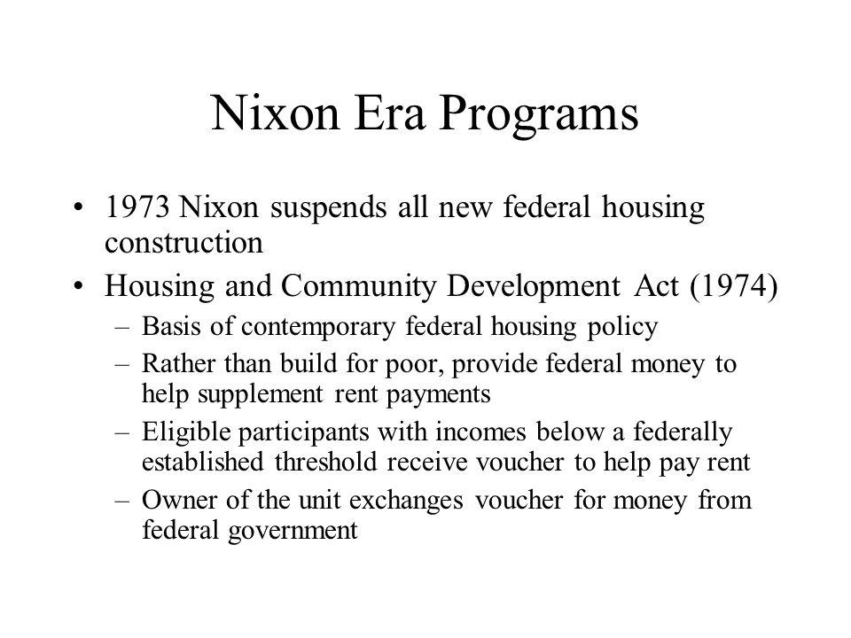 Nixon Era Programs 1973 Nixon suspends all new federal housing construction Housing and Community Development Act (1974) –Basis of contemporary federa