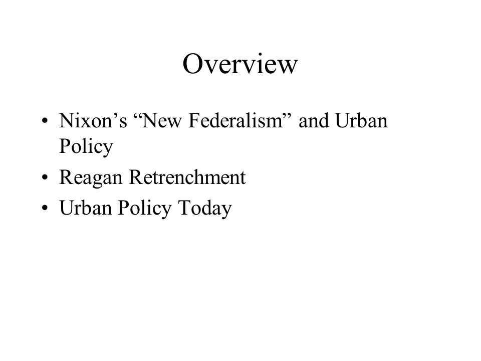 Overview Nixon's New Federalism and Urban Policy Reagan Retrenchment Urban Policy Today