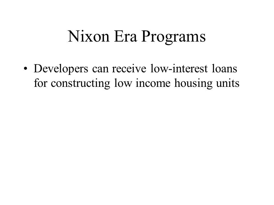 Nixon Era Programs Developers can receive low-interest loans for constructing low income housing units