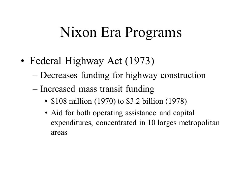 Nixon Era Programs Federal Highway Act (1973) –Decreases funding for highway construction –Increased mass transit funding $108 million (1970) to $3.2