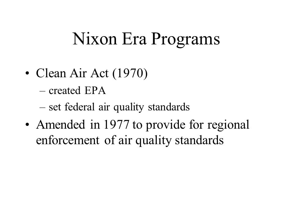 Nixon Era Programs Clean Air Act (1970) –created EPA –set federal air quality standards Amended in 1977 to provide for regional enforcement of air qua