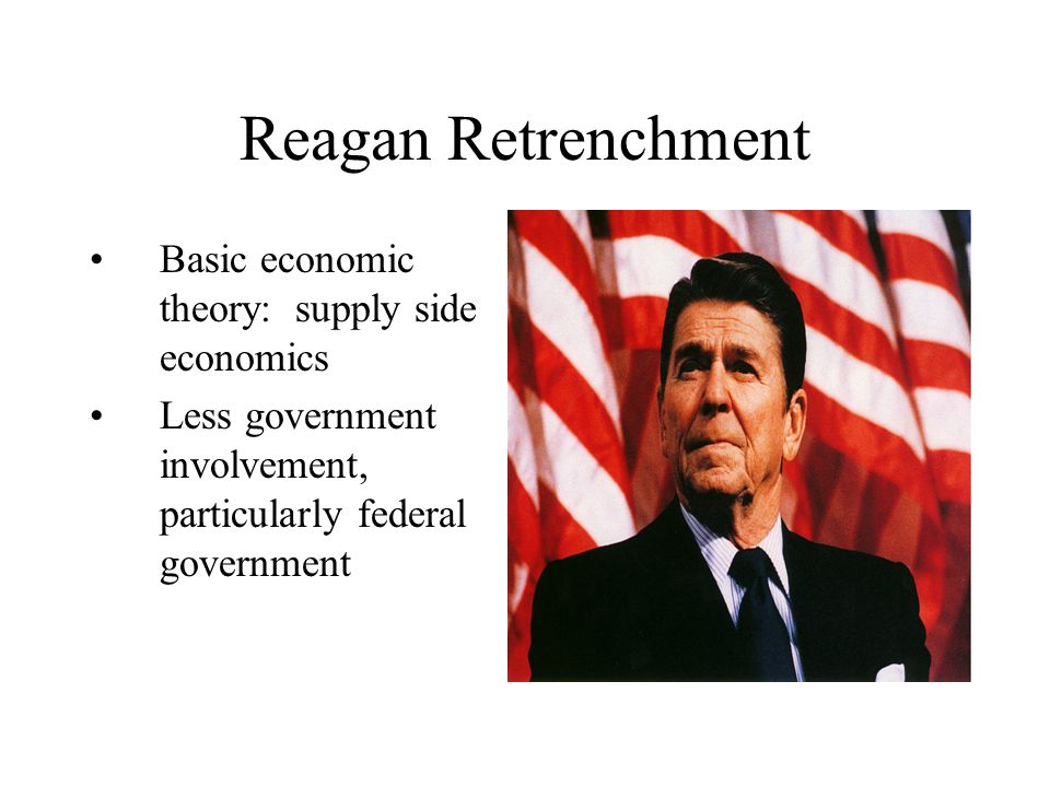 Reagan Retrenchment Basic economic theory: supply side economics Less government involvement, particularly federal government