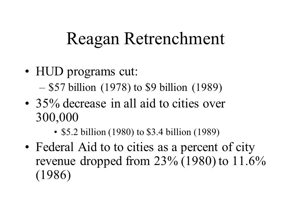 Reagan Retrenchment HUD programs cut: –$57 billion (1978) to $9 billion (1989) 35% decrease in all aid to cities over 300,000 $5.2 billion (1980) to $3.4 billion (1989) Federal Aid to to cities as a percent of city revenue dropped from 23% (1980) to 11.6% (1986)