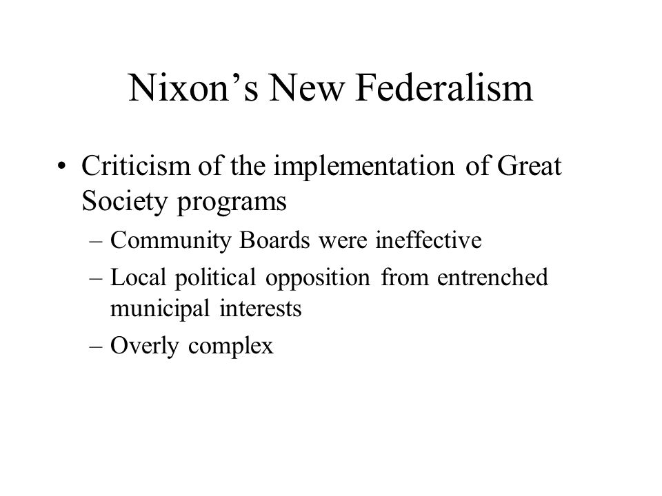 Nixon's New Federalism Criticism of the implementation of Great Society programs –Community Boards were ineffective –Local political opposition from e