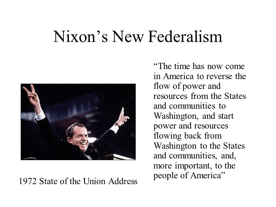 Nixon's New Federalism The time has now come in America to reverse the flow of power and resources from the States and communities to Washington, and start power and resources flowing back from Washington to the States and communities, and, more important, to the people of America 1972 State of the Union Address