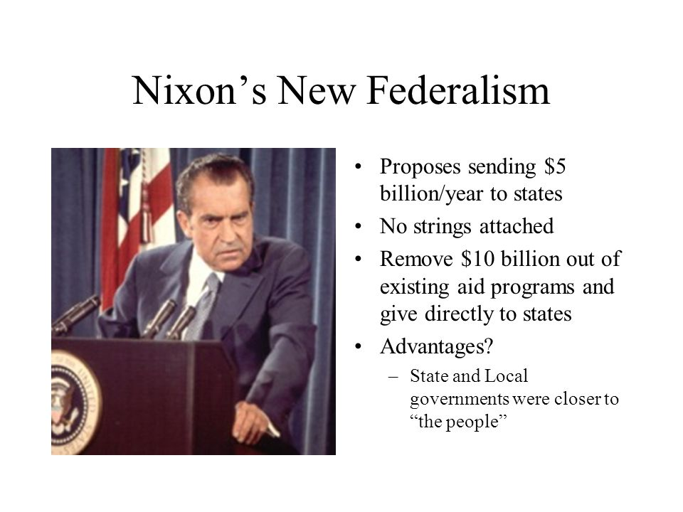 Nixon's New Federalism Proposes sending $5 billion/year to states No strings attached Remove $10 billion out of existing aid programs and give directly to states Advantages.