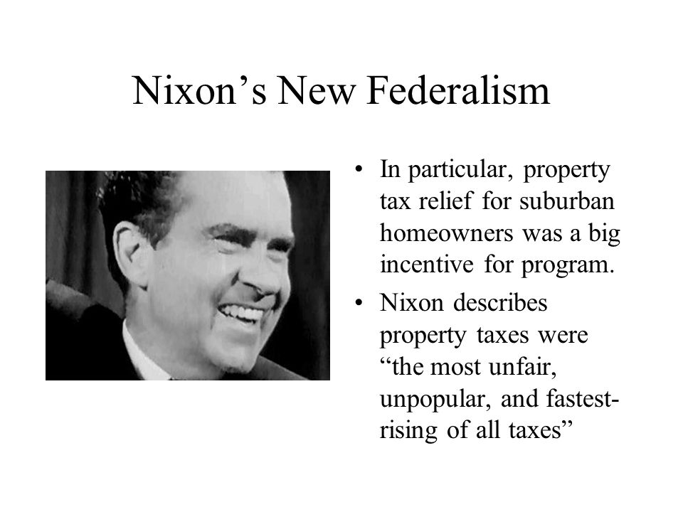 Nixon's New Federalism In particular, property tax relief for suburban homeowners was a big incentive for program. Nixon describes property taxes were