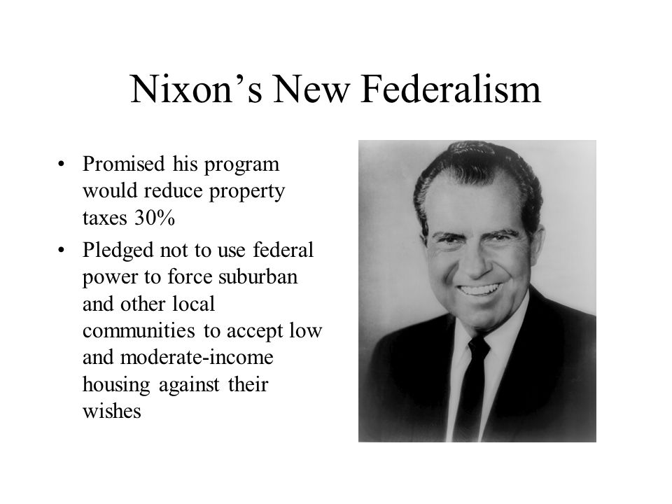 Nixon's New Federalism Promised his program would reduce property taxes 30% Pledged not to use federal power to force suburban and other local communi