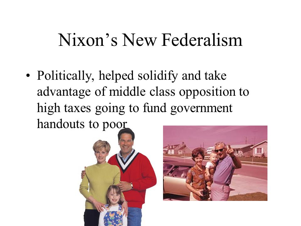Nixon's New Federalism Politically, helped solidify and take advantage of middle class opposition to high taxes going to fund government handouts to poor