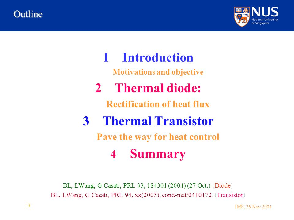 IMS, 26 Nov 2004 3 1Introduction Motivations and objective 2Thermal diode: Rectification of heat flux 3Thermal Transistor Pave the way for heat control 4 Summary BL, LWang, G Casati, PRL 93, 184301 (2004) (27 Oct.) (Diode) BL, LWang, G Casati, PRL 94, xx(2005), cond-mat/0410172.
