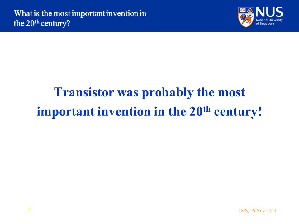 IMS, 26 Nov 2004 4 Transistor was probably the most important invention in the 20 th century.