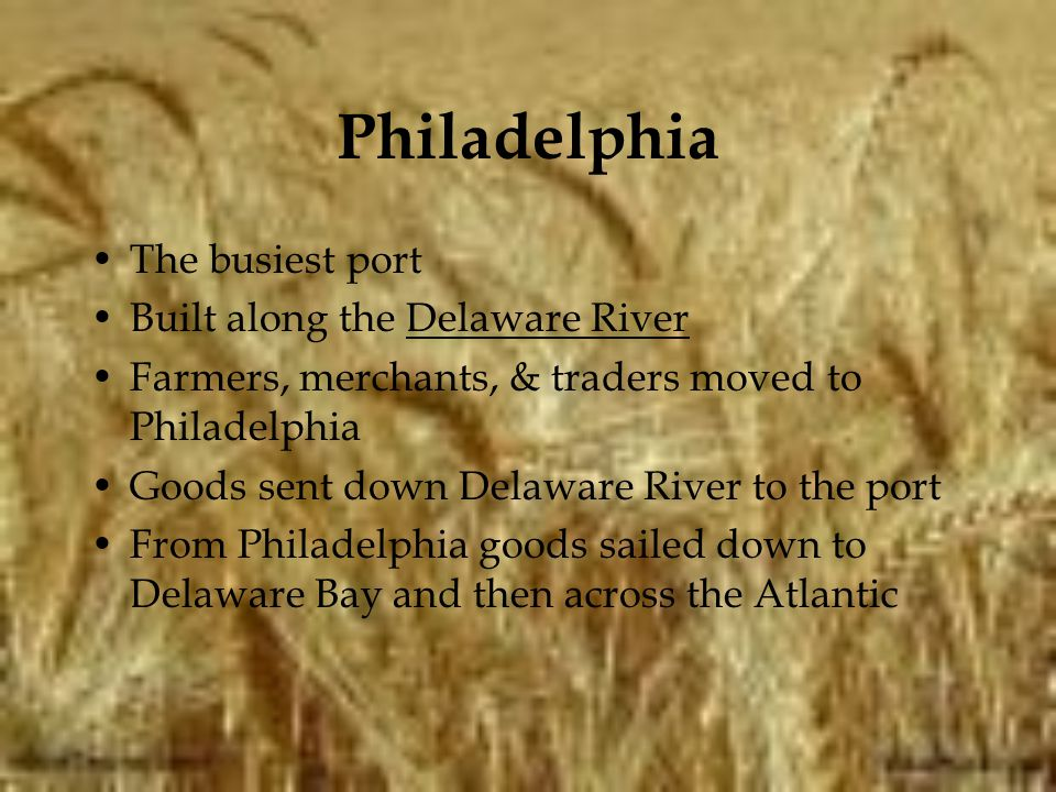 Philadelphia The busiest port Built along the Delaware River Farmers, merchants, & traders moved to Philadelphia Goods sent down Delaware River to the