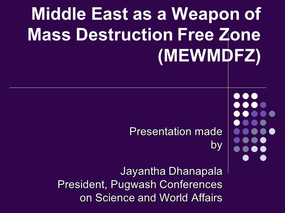 Middle East as a Weapon of Mass Destruction Free Zone (MEWMDFZ) Presentation made by Jayantha Dhanapala President, Pugwash Conferences on Science and World Affairs