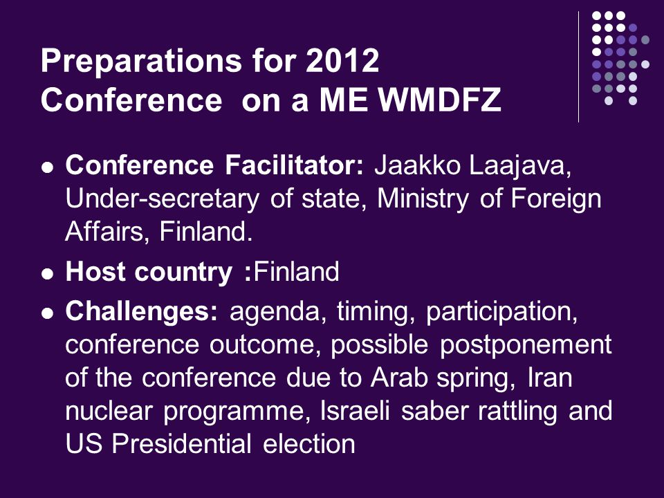 Preparations for 2012 Conference on a ME WMDFZ Conference Facilitator: Jaakko Laajava, Under-secretary of state, Ministry of Foreign Affairs, Finland.