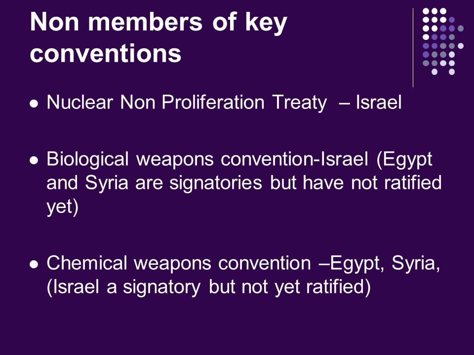 Non members of key conventions Nuclear Non Proliferation Treaty – Israel Biological weapons convention-Israel (Egypt and Syria are signatories but have not ratified yet) Chemical weapons convention –Egypt, Syria, (Israel a signatory but not yet ratified)