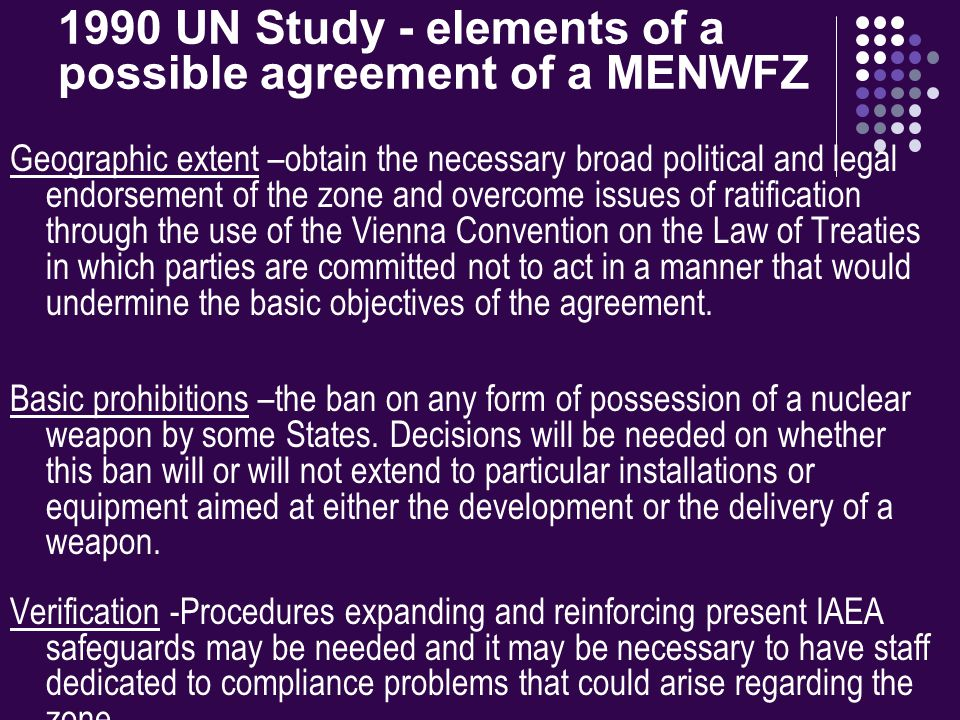 1990 UN Study - elements of a possible agreement of a MENWFZ Geographic extent –obtain the necessary broad political and legal endorsement of the zone and overcome issues of ratification through the use of the Vienna Convention on the Law of Treaties in which parties are committed not to act in a manner that would undermine the basic objectives of the agreement.