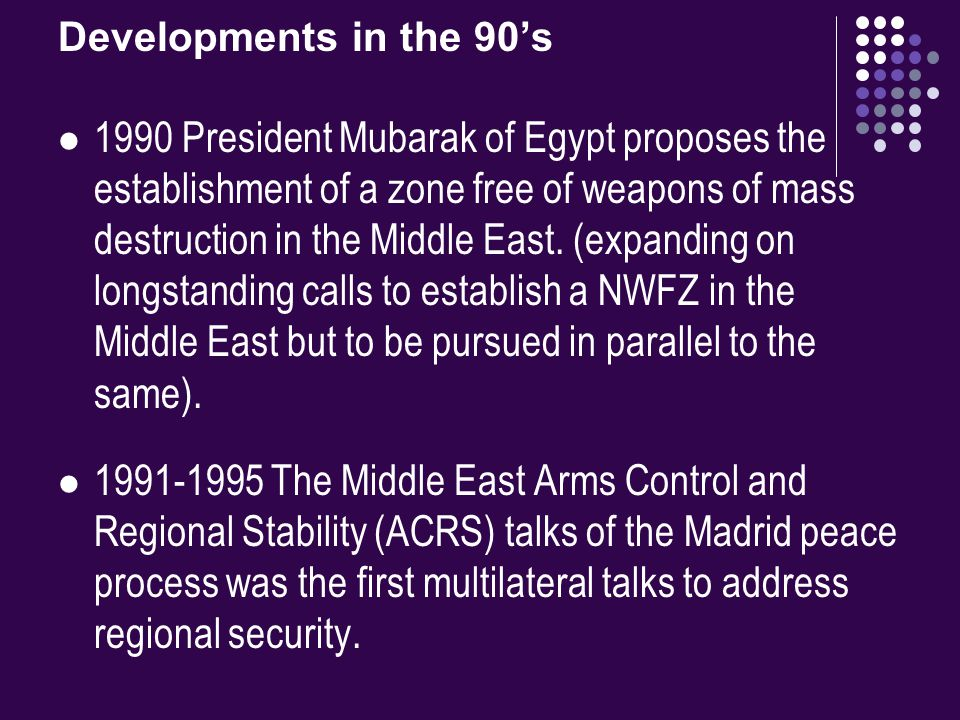 Developments in the 90's 1990 President Mubarak of Egypt proposes the establishment of a zone free of weapons of mass destruction in the Middle East.