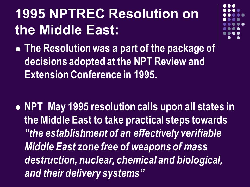Recent Developments 2000 - The NPT RevCon reaffirms the goal of 1995 ME Resolution and states that the resolution is valid until its goals and objectives are achieved. 2006 – The WMD Commission Final Report calls for an intensification of international efforts to establish a WMDFZ in the ME.