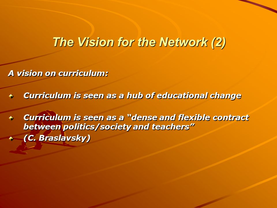 The Vision for the Network (2) A vision on curriculum: Curriculum is seen as a hub of educational change Curriculum is seen as a dense and flexible contract between politics/society and teachers (C.
