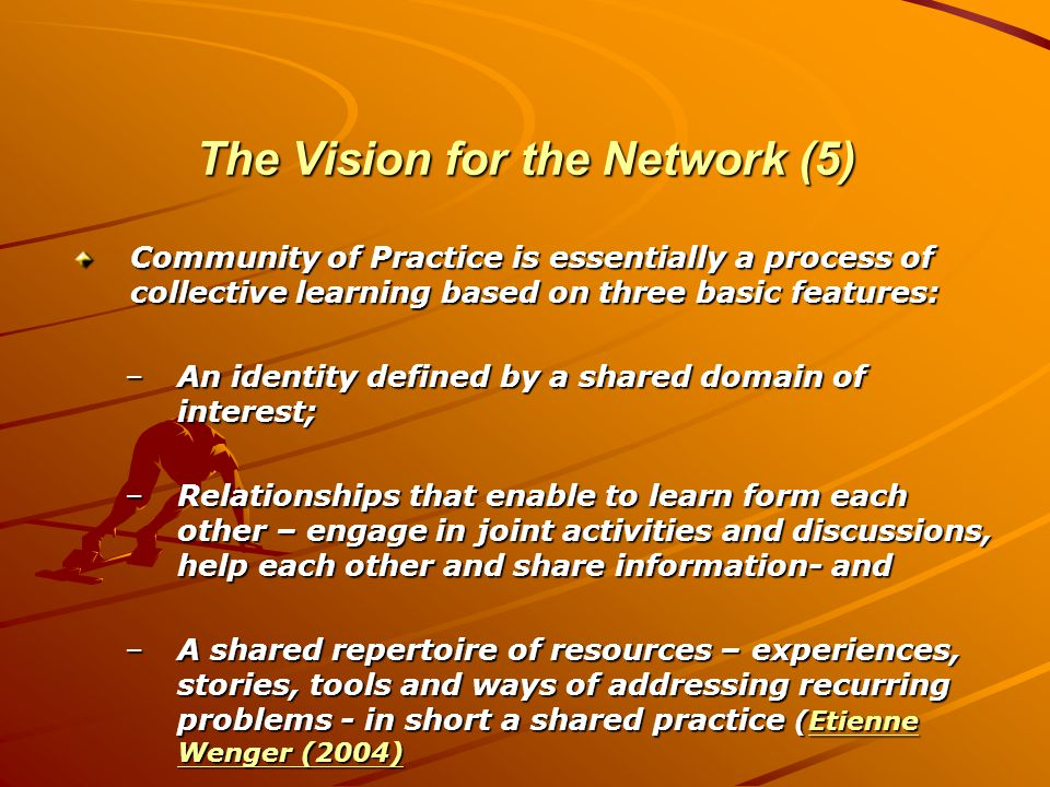 The Vision for the Network (5) Community of Practice is essentially a process of collective learning based on three basic features: –An identity defined by a shared domain of interest; –Relationships that enable to learn form each other – engage in joint activities and discussions, help each other and share information- and –A shared repertoire of resources – experiences, stories, tools and ways of addressing recurring problems - in short a shared practice (Etienne Wenger (2004) Etienne Wenger (2004)Etienne Wenger (2004)