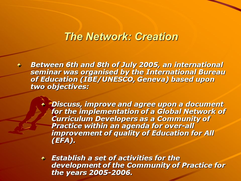 The Network: Creation Between 6th and 8th of July 2005, an international seminar was organised by the International Bureau of Education (IBE/UNESCO, Geneva) based upon two objectives: Discuss, improve and agree upon a document for the implementation of a Global Network of Curriculum Developers as a Community of Practice within an agenda for over-all improvement of quality of Education for All (EFA).