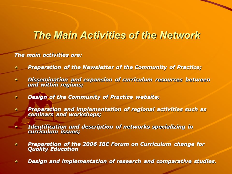 The Main Activities of the Network The main activities are: Preparation of the Newsletter of the Community of Practice; Dissemination and expansion of curriculum resources between and within regions; Design of the Community of Practice website; Preparation and implementation of regional activities such as seminars and workshops; Identification and description of networks specializing in curriculum issues; Preparation of the 2006 IBE Forum on Curriculum change for Quality Education Design and implementation of research and comparative studies.