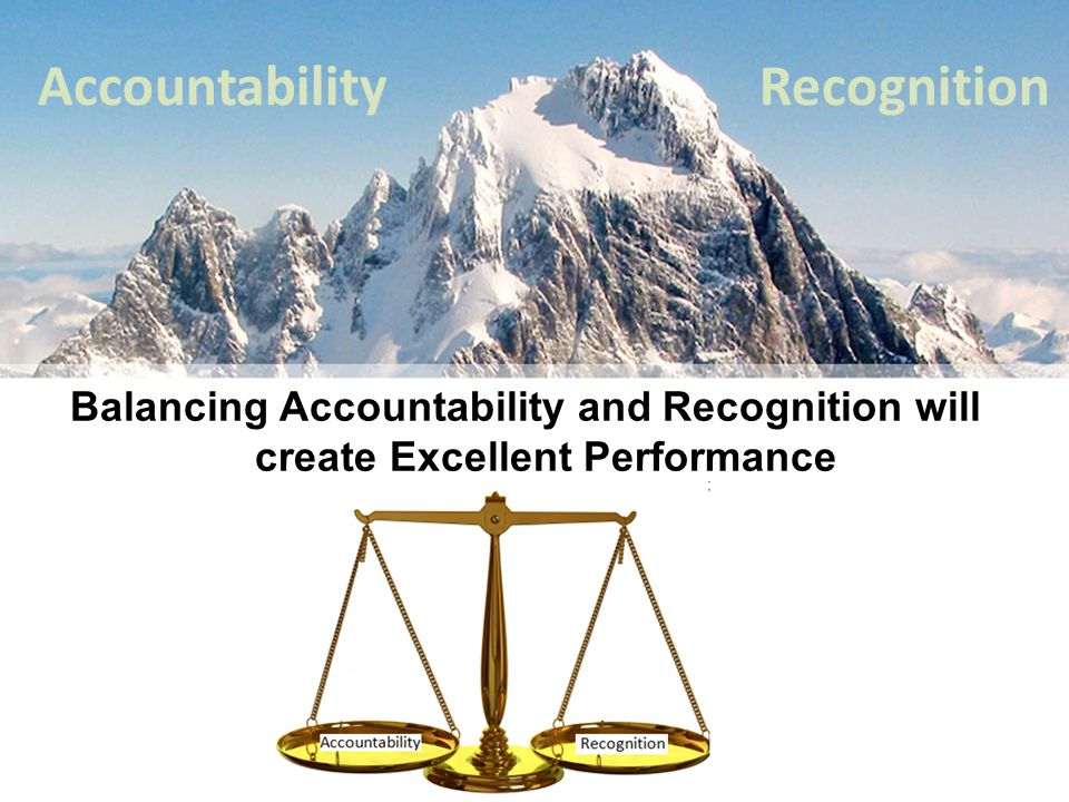 Accountability Balancing Accountability and Recognition will create Excellent Performance Recognition