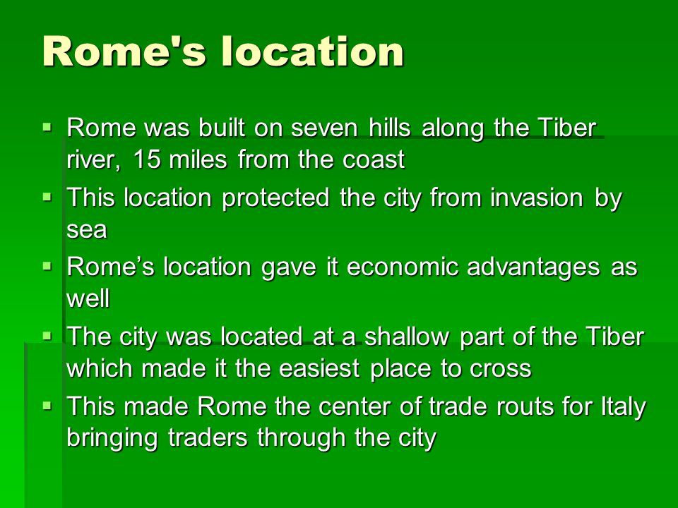 Rome's location  Rome was built on seven hills along the Tiber river, 15 miles from the coast  This location protected the city from invasion by sea