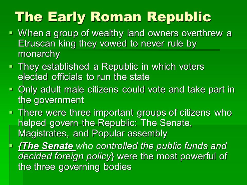 The Early Roman Republic  When a group of wealthy land owners overthrew a Etruscan king they vowed to never rule by monarchy  They established a Rep