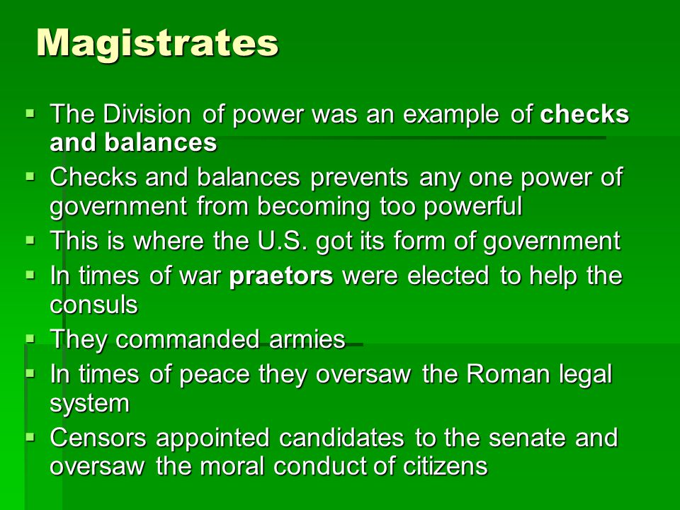 Magistrates  The Division of power was an example of checks and balances  Checks and balances prevents any one power of government from becoming too