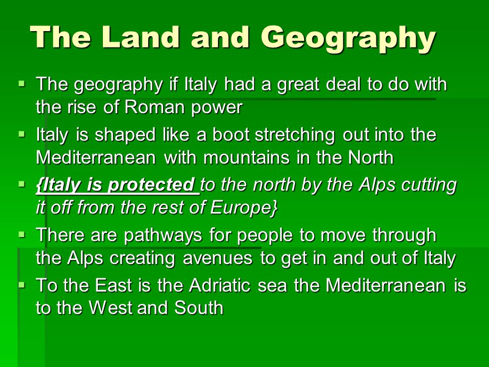 The Land and Geography  The geography if Italy had a great deal to do with the rise of Roman power  Italy is shaped like a boot stretching out into