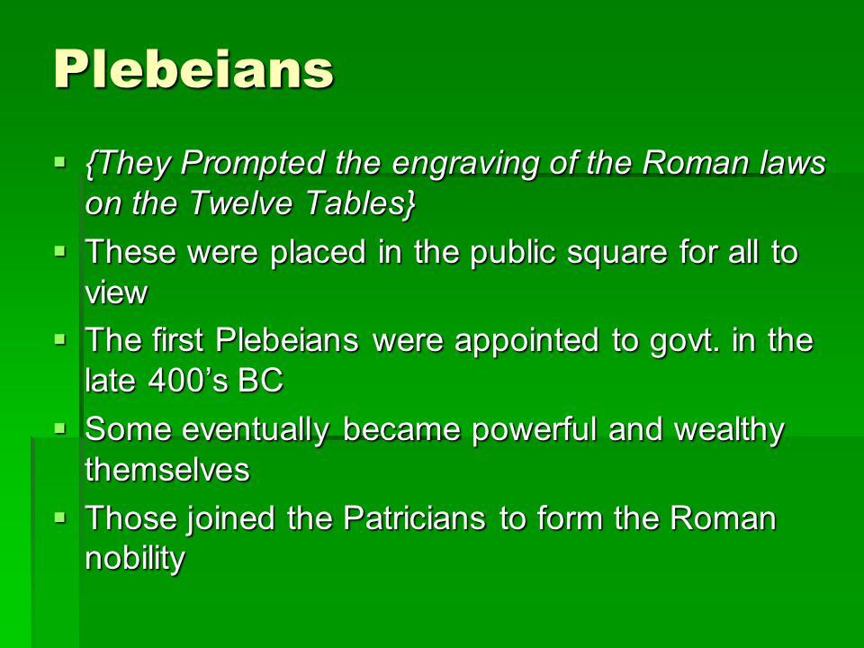 Plebeians  {They Prompted the engraving of the Roman laws on the Twelve Tables}  These were placed in the public square for all to view  The first