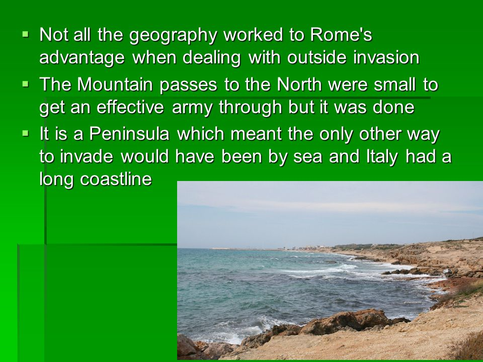  Not all the geography worked to Rome's advantage when dealing with outside invasion  The Mountain passes to the North were small to get an effectiv