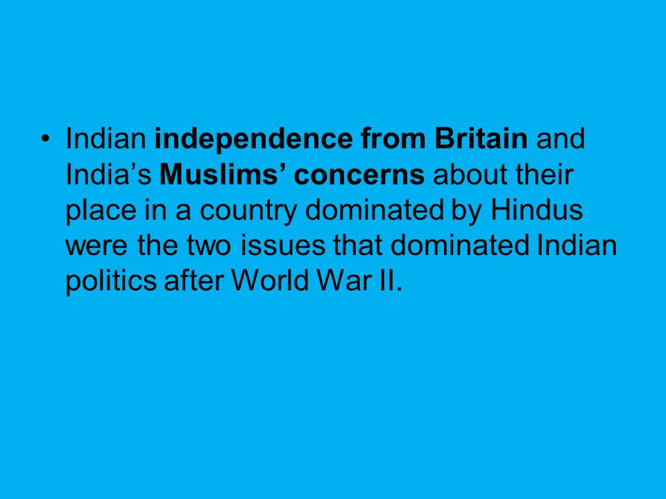 Indian independence from Britain and India's Muslims' concerns about their place in a country dominated by Hindus were the two issues that dominated I