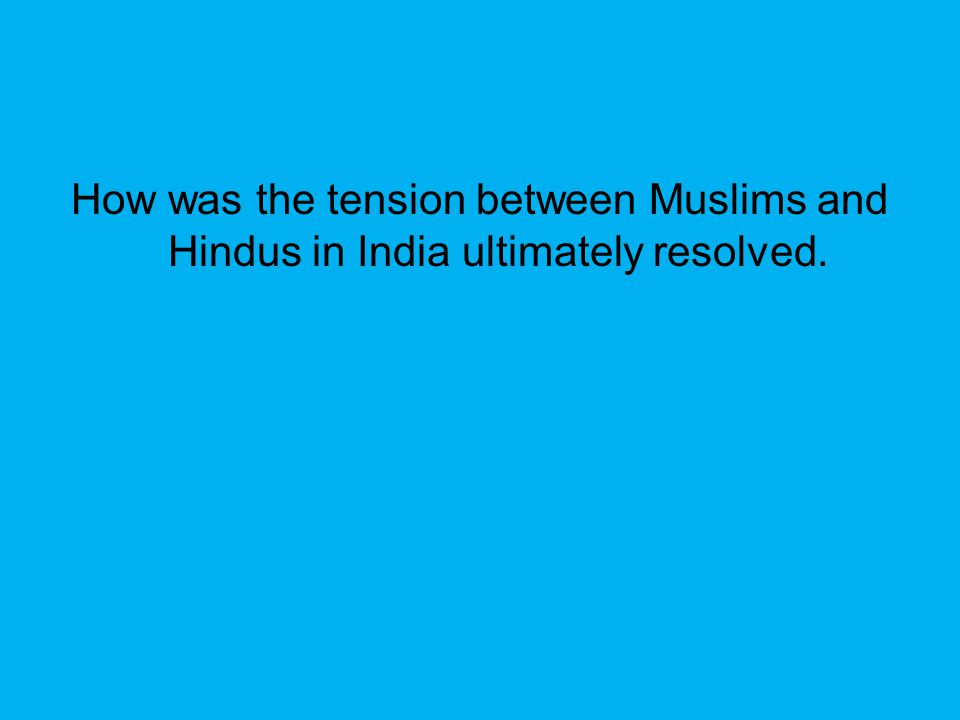 How was the tension between Muslims and Hindus in India ultimately resolved.