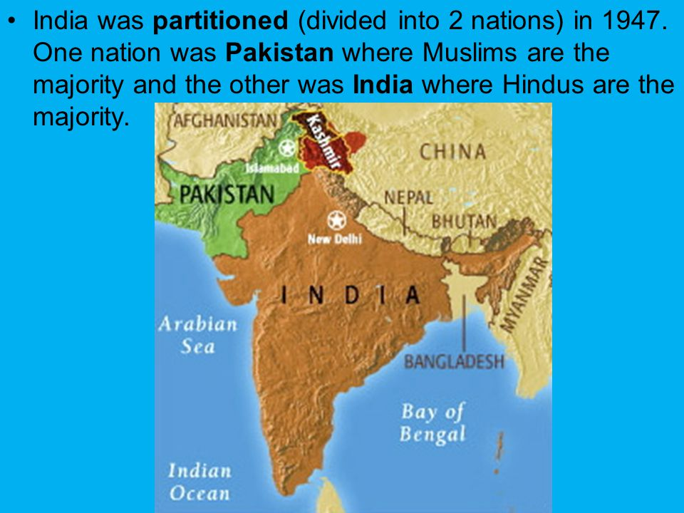 India was partitioned (divided into 2 nations) in 1947. One nation was Pakistan where Muslims are the majority and the other was India where Hindus ar