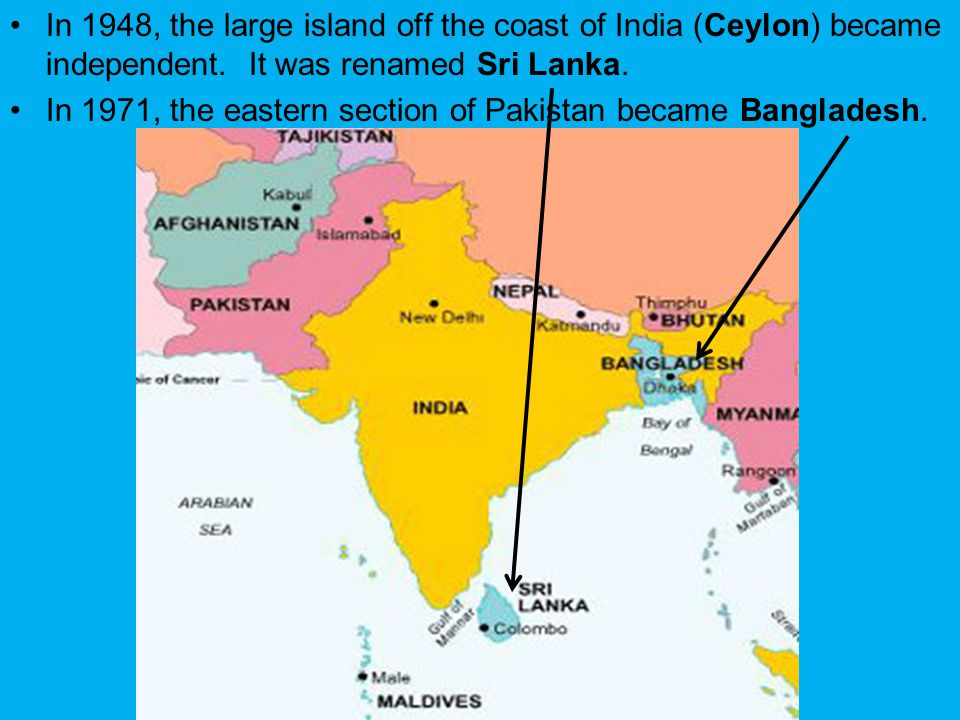 In 1948, the large island off the coast of India (Ceylon) became independent. It was renamed Sri Lanka. In 1971, the eastern section of Pakistan becam