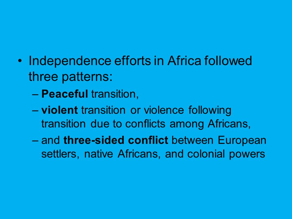 Independence efforts in Africa followed three patterns: –Peaceful transition, –violent transition or violence following transition due to conflicts am