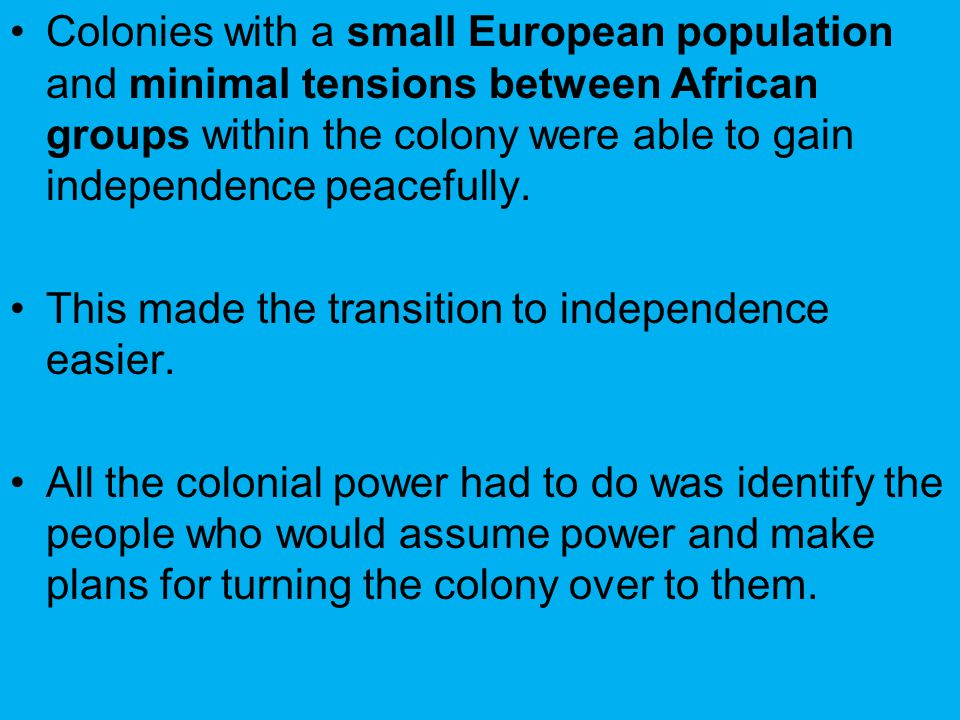 Colonies with a small European population and minimal tensions between African groups within the colony were able to gain independence peacefully. Thi