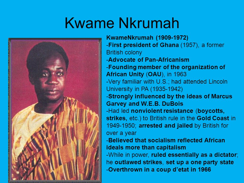 Kwame Nkrumah KwameNkrumah (1909-1972) -First president of Ghana (1957), a former British colony -Advocate of Pan-Africanism -Founding member of the o