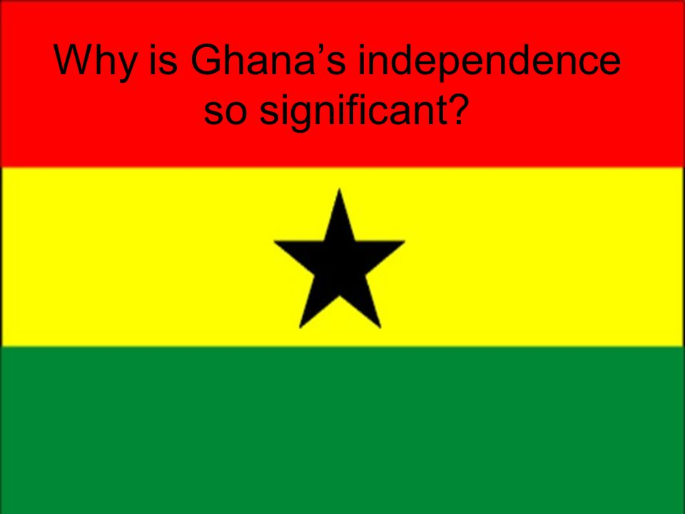 Why is Ghana's independence so significant?