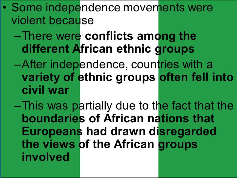 Some independence movements were violent because –There were conflicts among the different African ethnic groups –After independence, countries with a