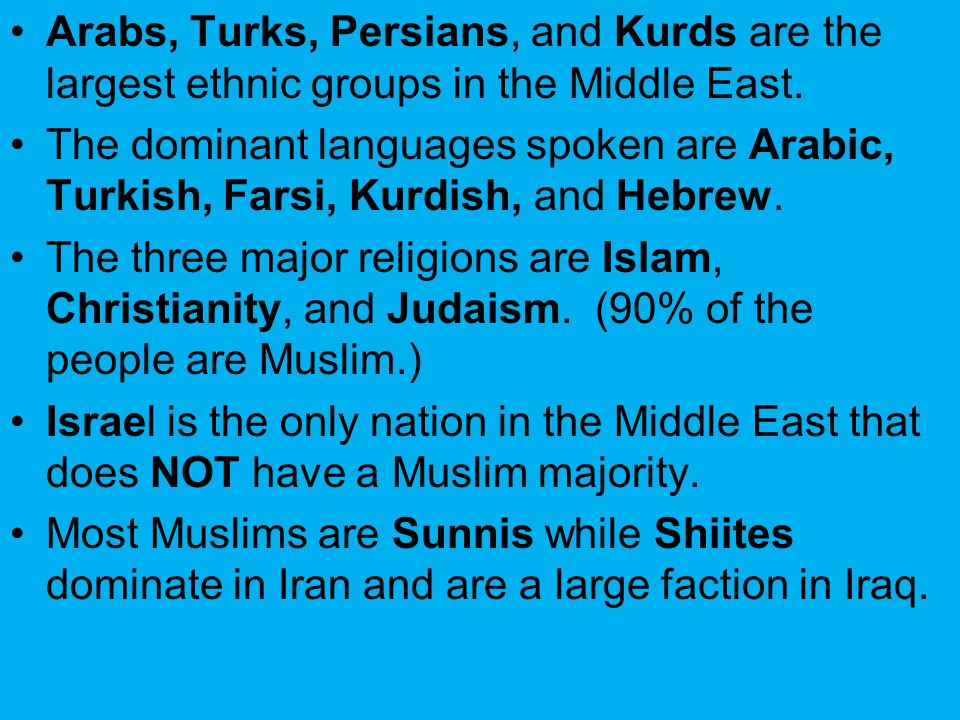Arabs, Turks, Persians, and Kurds are the largest ethnic groups in the Middle East. The dominant languages spoken are Arabic, Turkish, Farsi, Kurdish,
