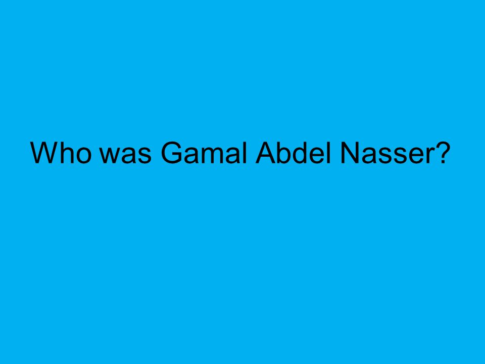 Who was Gamal Abdel Nasser?