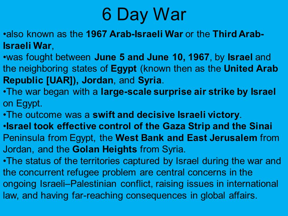 6 Day War also known as the 1967 Arab-Israeli War or the Third Arab- Israeli War, was fought between June 5 and June 10, 1967, by Israel and the neigh