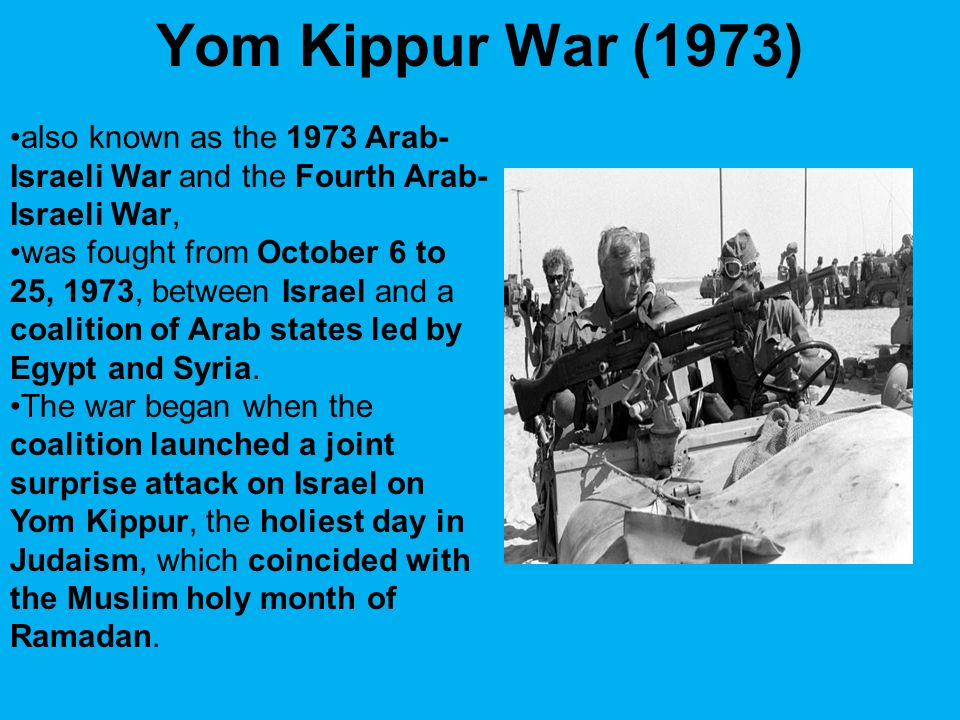 Yom Kippur War (1973) also known as the 1973 Arab- Israeli War and the Fourth Arab- Israeli War, was fought from October 6 to 25, 1973, between Israel