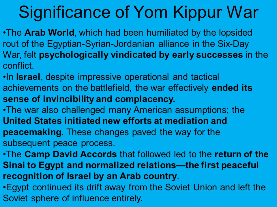 Significance of Yom Kippur War The Arab World, which had been humiliated by the lopsided rout of the Egyptian-Syrian-Jordanian alliance in the Six-Day