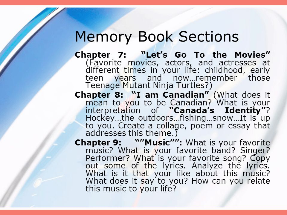 Memory Book Sections Chapter 7: Let's Go To the Movies (Favorite movies, actors, and actresses at different times in your life: childhood, early teen years and now…remember those Teenage Mutant Ninja Turtles ) Chapter 8: I am Canadian (What does it mean to you to be Canadian.